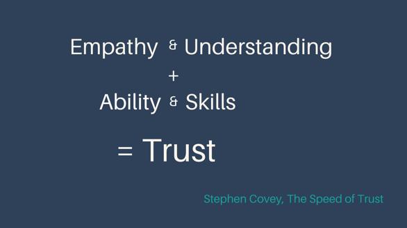 Empathy & Understanding + Ability & Skill = Trust